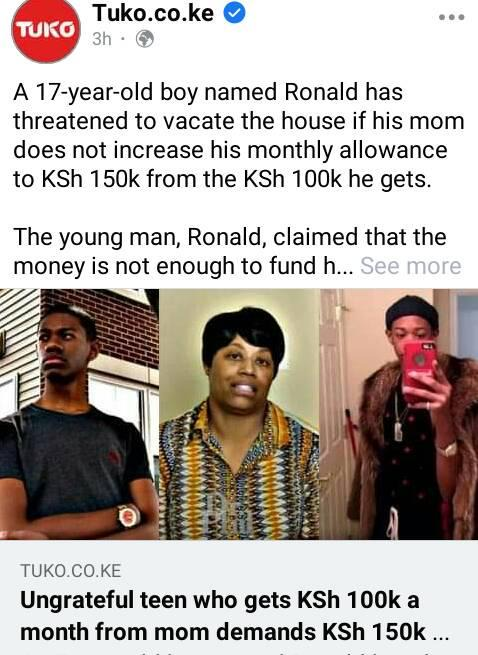 May be an image of 3 people and text that says 'TUKO Tuko.co.ke 3h A 17-year-old boy named Ronao has threatened to vacate the house if his mom does not increase his monthly allowance to KSh 50k from the KSh 100k he gets. The young man, Ronald, claimed that the money is not enough to fund h... See more torororok TUKO.CO.KE Ungrateful teen who gets KSh 100k a month from mom demands KSh 150k'