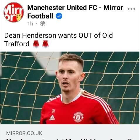 May be an image of 1 person and text that says 'Mirr Manchester United FC Mirror.. Football 1h Dean Henderson wants OUT of Old Trafford MIRROR.CO.UK'